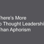 There's More to Thought Leadership Than Aphorism